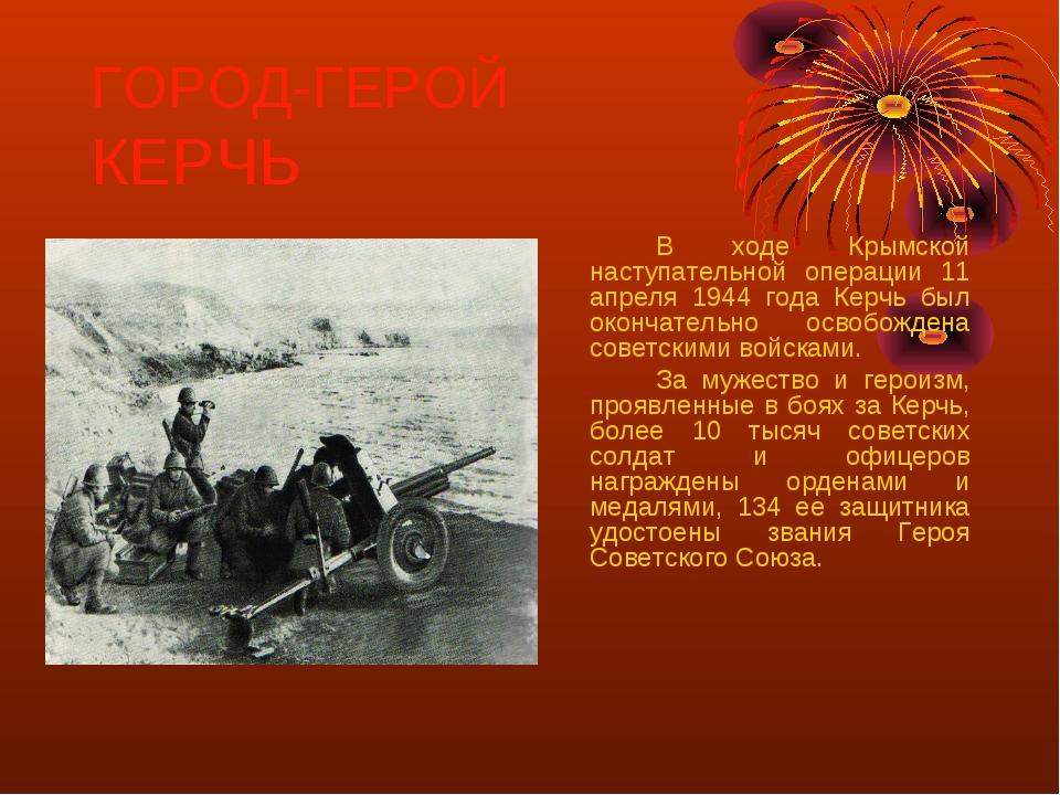 ГОРОД-ГЕРОЙ КЕРЧЬ В ходе Крымской наступательной операции 11 апреля 1944 го...