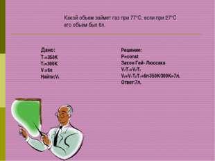 Какой объем займет газ при 77°С, если при 27°С его объем был 6л. Дано: T1=350