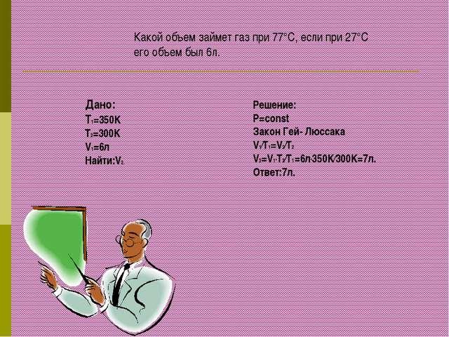 Какой объем займет газ при 77°С, если при 27°С его объем был 6л. Дано: T1=350...