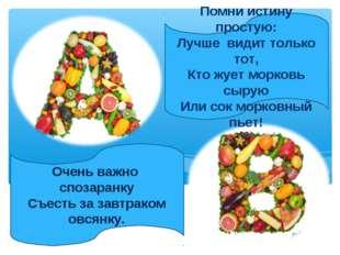 Помни истину простую: Лучше видит только тот, Кто жует морковь сырую Или сок
