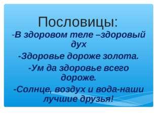 Пословицы: -В здоровом теле –здоровый дух -Здоровье дороже золота. -Ум да здо