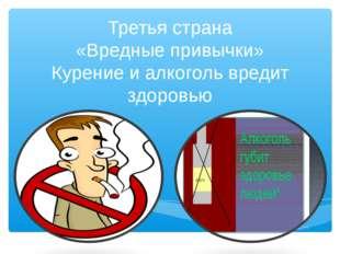 Третья страна «Вредные привычки» Курение и алкоголь вредит здоровью