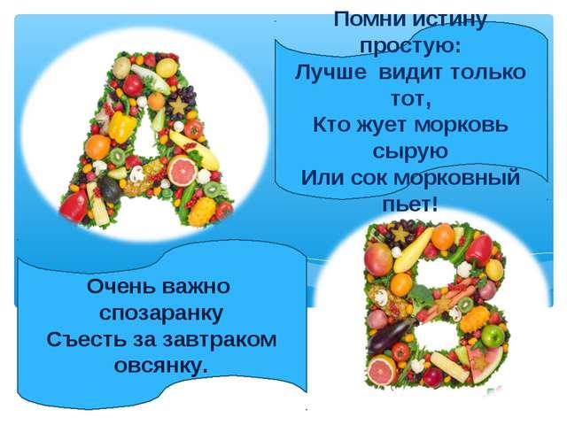 Помни истину простую: Лучше видит только тот, Кто жует морковь сырую Или сок...