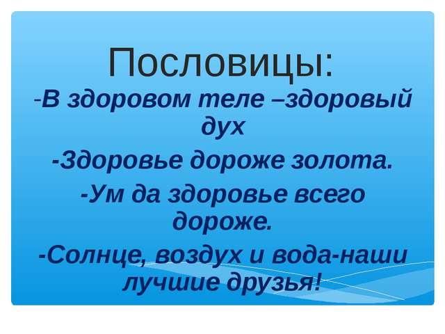 Пословицы: -В здоровом теле –здоровый дух -Здоровье дороже золота. -Ум да здо...