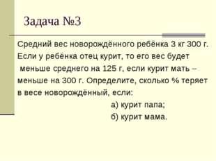 Задача №3 Средний вес новорождённого ребёнка 3 кг 300 г. Если у ребёнка отец