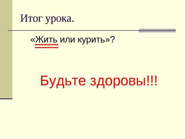 Итог урока. «Жить или курить»? Будьте здоровы!!!