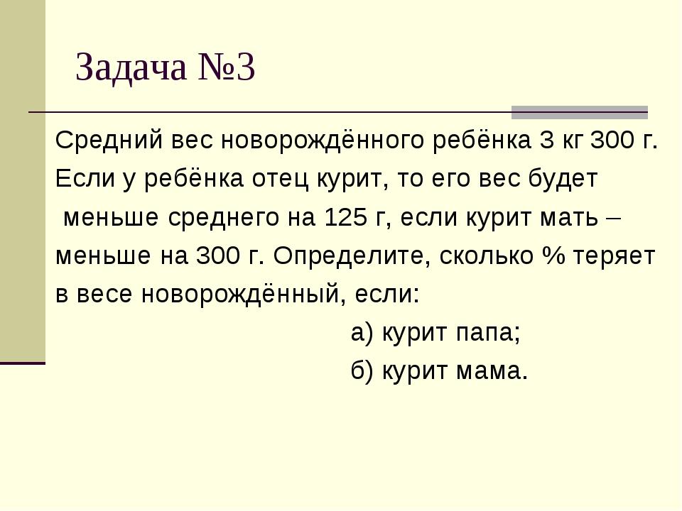 Задача №3 Средний вес новорождённого ребёнка 3 кг 300 г. Если у ребёнка отец...