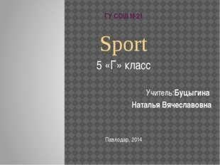 ГУ СОШ №21 Sport 5 «Г» класс Учитель:Буцыгина Наталья Вячеславовна Павлодар,