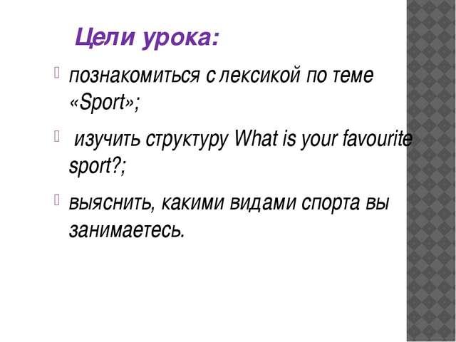 Цели урока: познакомиться с лексикой по теме «Sport»; изучить структуру What...