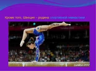 Кроме того, Швеция – родина спортивной гимнастики