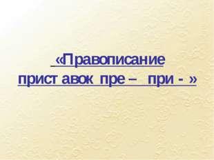 «Правописание приставок пре – при - »