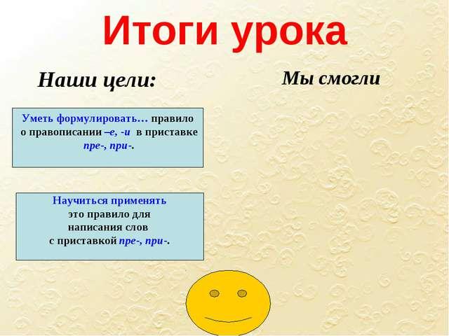 Итоги урока Уметь формулировать… правило о правописании –е, -и в приставке пр...