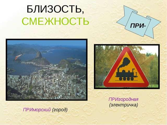 БЛИЗОСТЬ, СМЕЖНОСТЬ ПРИ- ПРИморский (город) ПРИгородная (электричка)