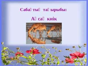 Сабақтың тақырыбы: Ақсақ киік
