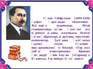 Сәкен Сейфуллин (1894-1938) Қазіргі Қарағанды облысының Жаңаарқа ауданында,