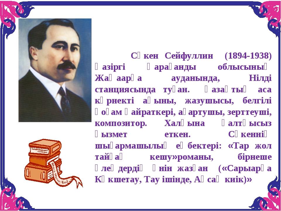 Сәкен Сейфуллин (1894-1938) Қазіргі Қарағанды облысының Жаңаарқа ауданында,...