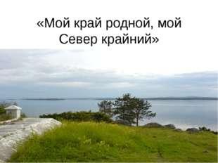 «Мой край родной, мой Север крайний»