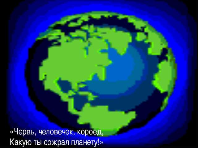 «Червь, человечек, короед, Какую ты сожрал планету!»