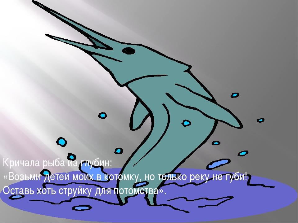 Кричала рыба из глубин: «Возьми детей моих в котомку, но только реку не губи!...