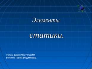 Элементы статики. Учитель физики МКОУ СОШ №1 Воронина Татьяна Владимировна.