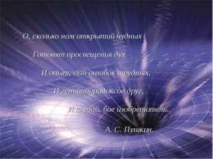 О, сколько нам открытий чудных Готовят просвещенья дух И опыт, сын ошибок тр