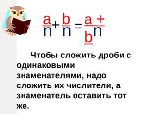 a n Чтобы сложить дроби с одинаковыми знаменателями, надо сложить их числите