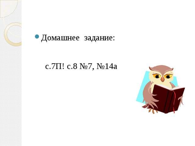 Домашнее задание: с.7П! с.8 №7, №14а