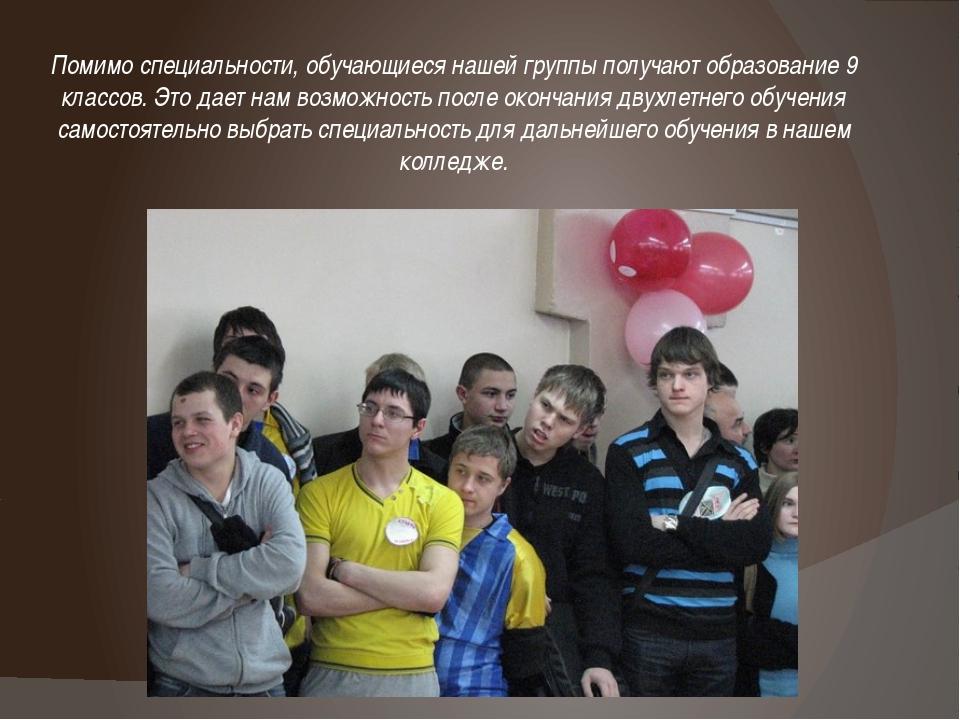 Помимо специальности, обучающиеся нашей группы получают образование 9 классов...