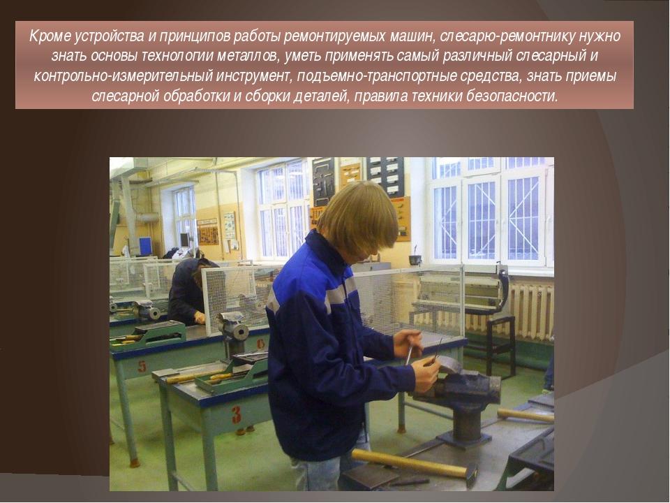 Кроме устройства и принципов работы ремонтируемых машин, слесарю-ремонтнику н...