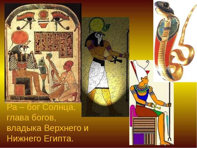 Ра – бог Солнца, глава богов, владыка Верхнего и Нижнего Египта.