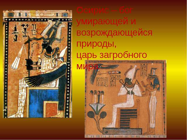 Осирис – бог умирающей и возрождающейся природы, царь загробного мира.