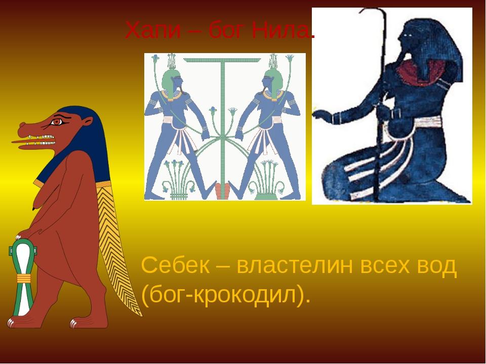 Хапи – бог Нила. Себек – властелин всех вод (бог-крокодил).