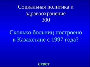 Социальная политика и здравоохранение 300 Сколько больниц построено в Казахст