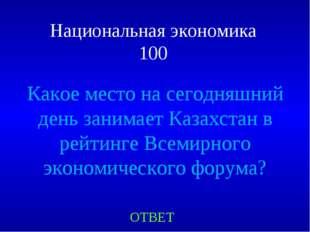 Национальная экономика 100 ОТВЕТ Какое место на сегодняшний день занимает Каз