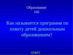 Образование 100 ответ Как называется программа по охвату детей дошкольным обр