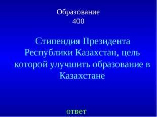 Образование 400 ответ Стипендия Президента Республики Казахстан, цель которой