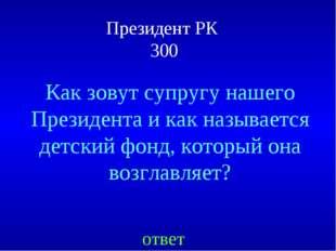 Президент РК 300 ответ Как зовут супругу нашего Президента и как называется д