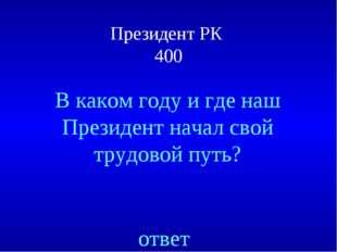 Президент РК 400 ответ В каком году и где наш Президент начал свой трудовой п
