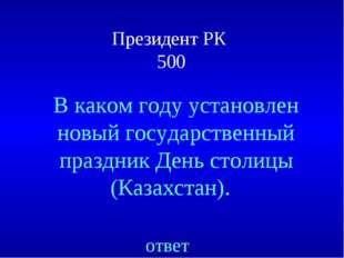Президент РК 500 ответ В каком году установлен новый государственный праздник