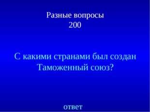 Разные вопросы 200 ответ С какими странами был создан Таможенный союз?