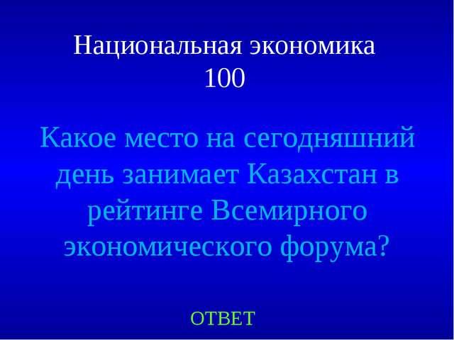 Национальная экономика 100 ОТВЕТ Какое место на сегодняшний день занимает Каз...