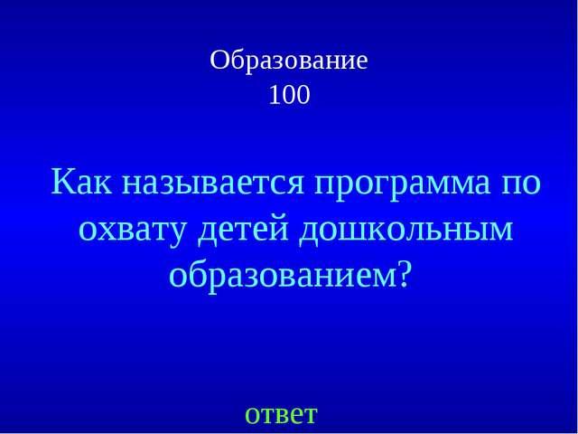 Образование 100 ответ Как называется программа по охвату детей дошкольным обр...