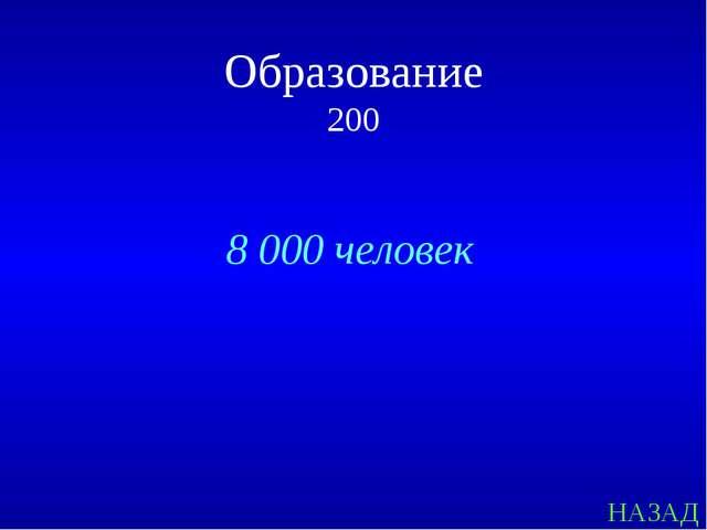 НАЗАД 8 000 человек Образование 200