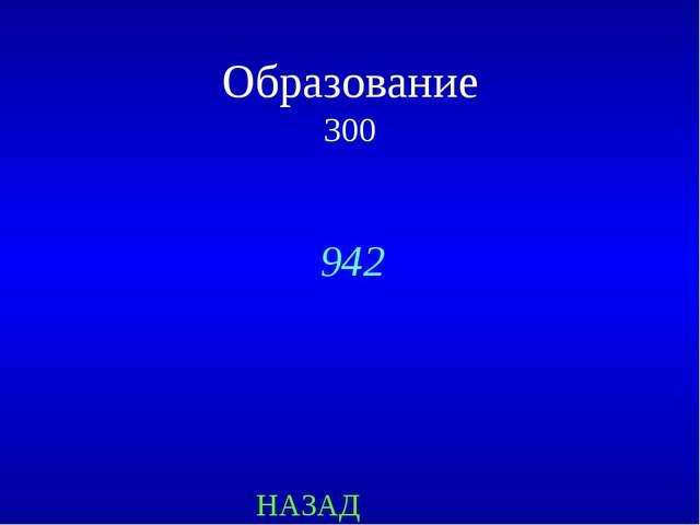 НАЗАД 942 Образование 300