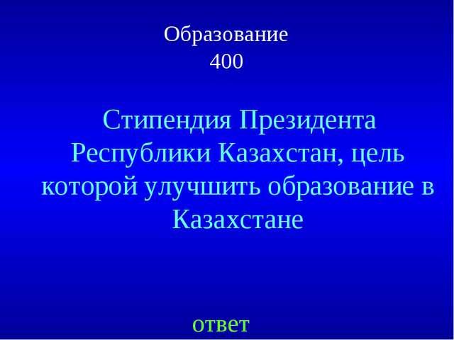 Образование 400 ответ Стипендия Президента Республики Казахстан, цель которой...