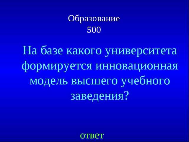 Образование 500 ответ На базе какого университета формируется инновационная м...