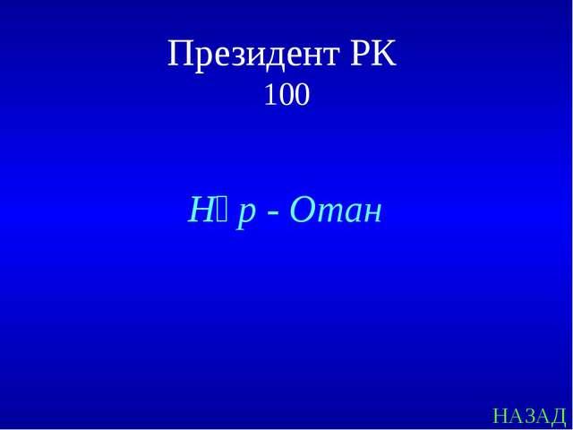 НАЗАД Президент РК 100 Нұр - Отан