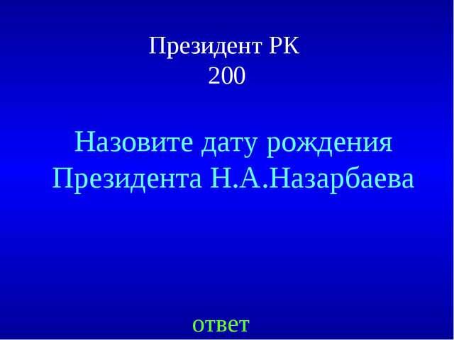Президент РК 200 ответ Назовите дату рождения Президента Н.А.Назарбаева