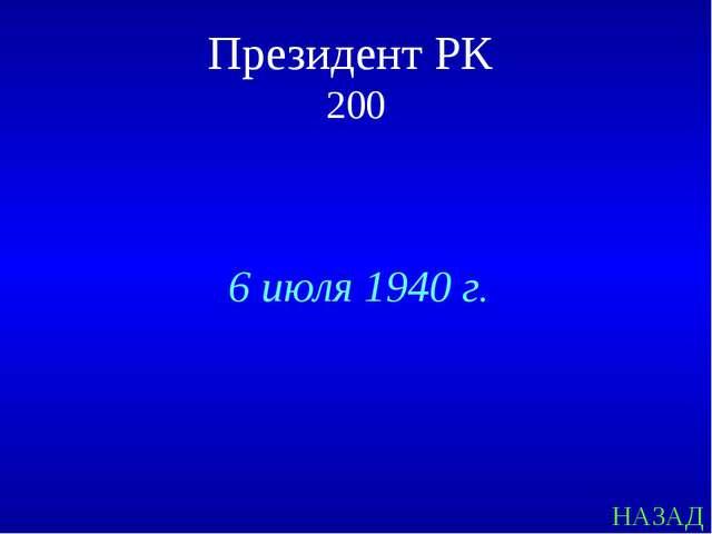 НАЗАД Президент РК 200 6 июля 1940 г.
