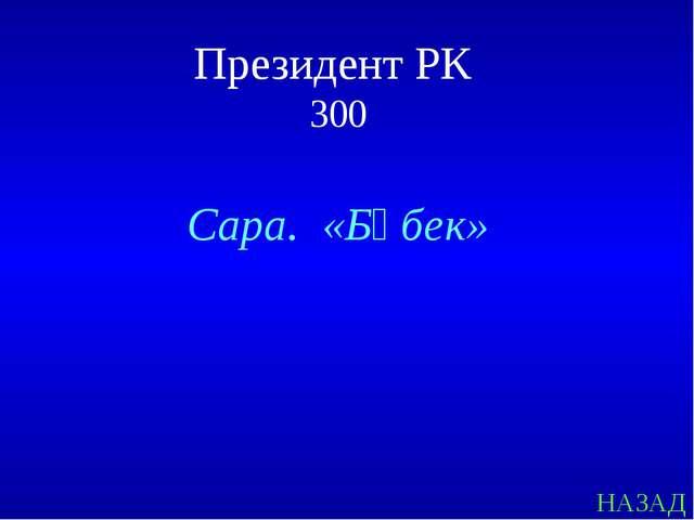 НАЗАД Президент РК 300 Сара. «Бөбек»